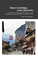 Dear Grandpa, Love Johnnie: A collection of letters and stories to the Grandparents and home from 1960 to 1976