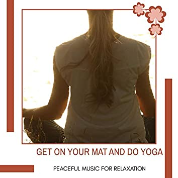 Get On Your Mat And Do Yoga - Peaceful Music For Relaxation