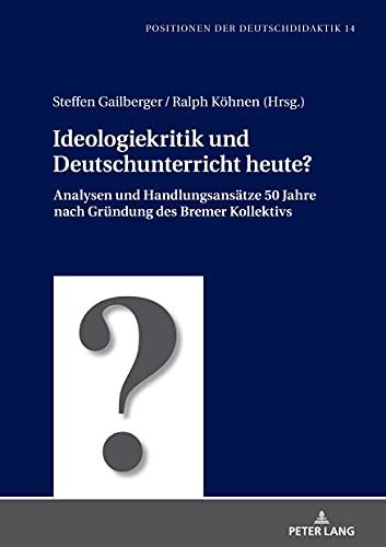 Ideologiekritik und Deutschunterricht heute?: Analysen und Handlungsansätze 50 Jahre nach Gründung des Bremer Kollektivs (Positionen der Deutschdidaktik 14) (German Edition)