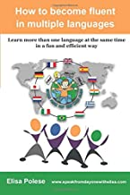How to become fluent in multiple languages: learn more than one language at the same time in a fun and efficient way