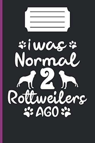 I WAS NORMAL 2 ROTTWEILERS AGO: lined notebook 6*9 inch 120 page journal /funny gift for dog lover/awesome rottweilers owner present/puppy lover gifts/amazing ideal gift /our memory /dog trainer