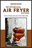The Effortless Air Fryer Recipes: Over 100 Affordable, Quick & Healthy Budget Friendly Recipes