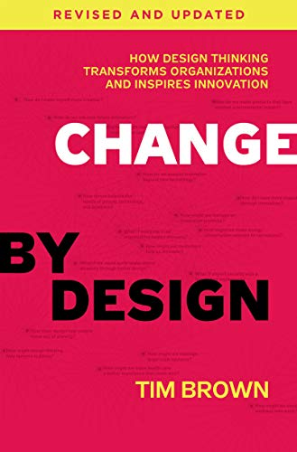 Change By Design, Revised And Updated. How Design: How Design Thinking Transforms Organizations and Inspires Innovation