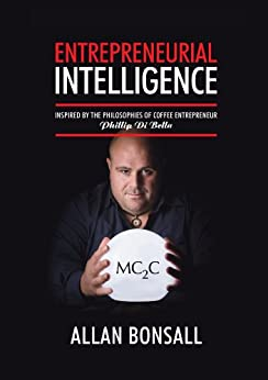 Entrepreneurial Intelligence: Inspired by the philosophies of coffee entrepreneur Phillip Di Bella by [Allan Bonsall]