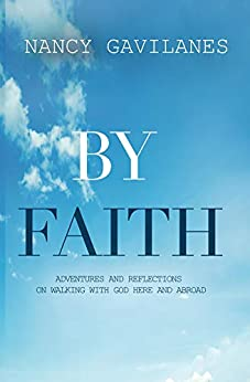 By Faith: Adventures and Reflections on Walking with God Here and Abroad by [Nancy Gavilanes]