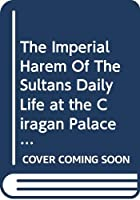 The Imperial Harem Of The Sultans Daily Life at the Ciragan Palace during the 19th Century