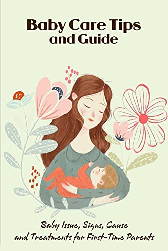 Baby Care Tips and Guide: Baby Issue, Signs, Cause and Treatments for First-Time Parents: Baby Care and Development (English Edition)