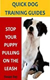 Stop Your Puppy Pulling on the Leash: A Quick Dog Training Guide: Teach Your Puppy to Walk Calmly When You're Out Walking (Quick Dog Training Guides Book 6)
