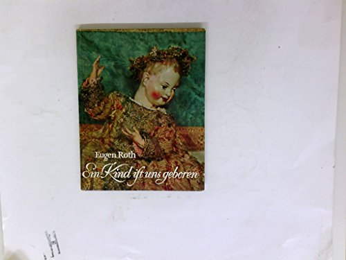 Ein Kind ist uns geboren - Christkind-Figuren aus sechs Jahrhunderten Ein Bildbuch von Friederike Schmitt-Breuniger, mit einer Einführung von Eugen Roth
