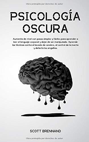 PSICOLOGÍA OSCURA: Aumenta de nivel con pasos simples y fáciles para aprender a leer el lenguaje corporal y dejar de ser manipulado. Aprende las técnicas contra el lavado de cerebro, el control de la