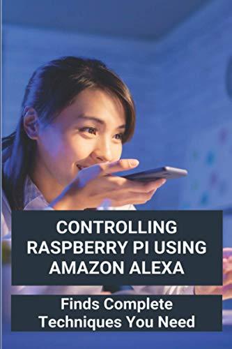 Controlling Raspberry Pi Using Amazon Alexa: Finds Complete Techniques You Need: Diy Amazon Echo