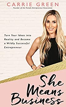 She Means Business: Turn Your Ideas into Reality and Become a Wildly Successful Entrepreneur by [Carrie Green]