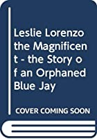 Leslie Lorenzo the Magnificent - the Story of an Orphaned Blue Jay