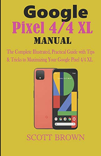 Google Pixel 4/4 XL Manual: The Complete Illustrated, Practical Guide with Tips & Tricks to Maximizing your Google Pixel 4 and 4 XL