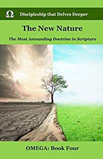 The New Nature: The Most Astounding Doctrine in Scripture (OMEGA: Advanced Discipleship)