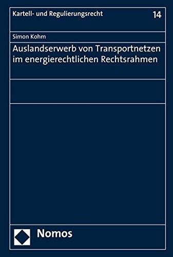 Auslandserwerb von Transportnetzen im energierechtlichen Rechtsrahmen (Kartell- Und Regulierungsrecht, Band 14)