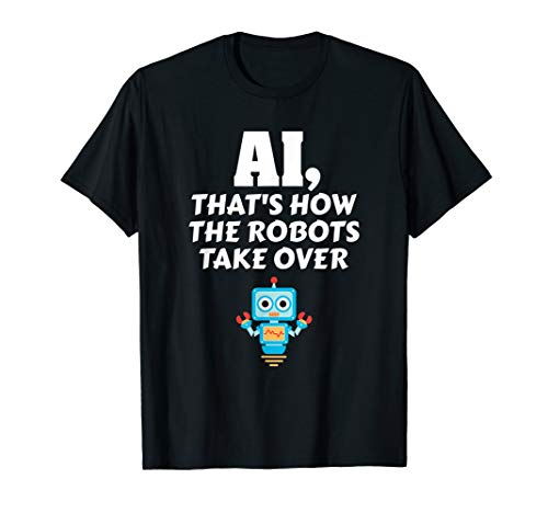 AI That's How The Robots Took Over Technology Science Tech T-Shirt