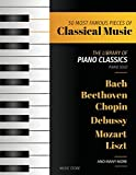 50 Most Famous Pieces Of Classical Music: The Library of Piano Classics Bach, Beethoven, Bizet, Chopin, Debussy, Liszt, Mozart, Schubert, Strauss and more (Volume 1)