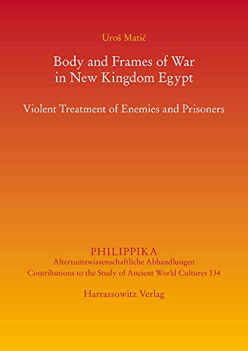 Body and Frames of War in New Kingdom Egypt: Violent Treatment of Enemies and Prisoners (Philippika)
