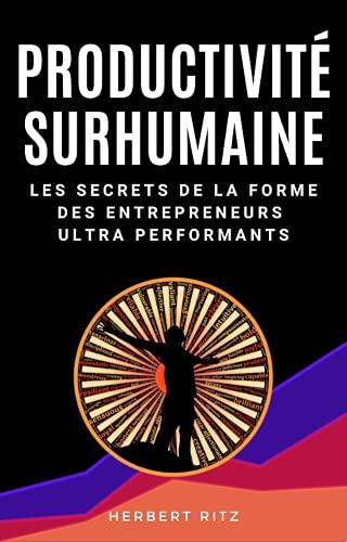 Productivité Surhumaine: Les secrets de la forme des entrepreneurs ultra performants (French Edition)