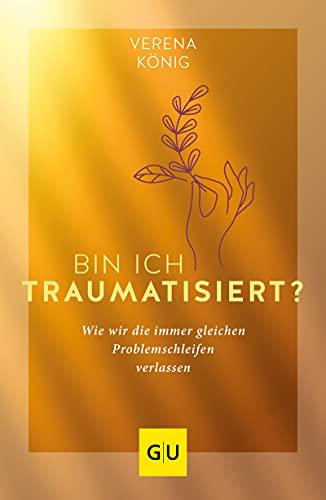 Bin ich traumatisiert?: Wie wir die immer gleichen Problemschleifen verlassen (GU Mind & Soul Einzeltitel)