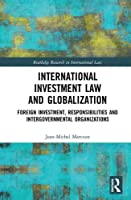 International Investment Law and Globalization: Foreign Investment, Responsibilities and Intergovernmental Organizations (Routledge Research in International Law)