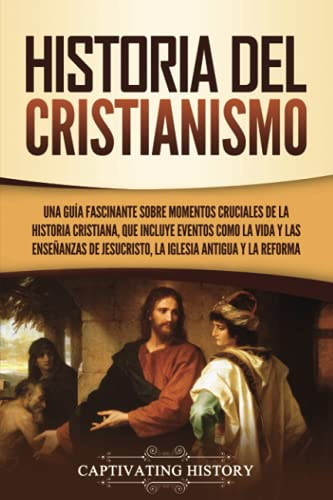 Historia del Cristianismo: Una guía fascinante sobre momentos cruciales de la historia cristiana, que incluye eventos como la vida y las enseñanzas de Jesucristo, la iglesia antigua y la Reforma