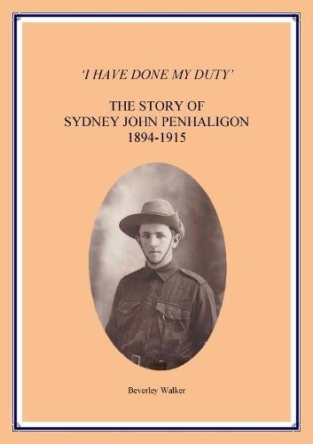 I I Have Done My Duty: WWI Diaries of Sydney Penhaligon, Stretcher Bearer, 3rd Field Ambulance, Gallipoli 1915