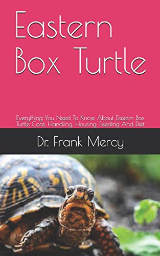 Eastern Box Turtle: Everything You Need To Know About Eastern Box Turtle Care, Handling, Housing, Feeding And Diet