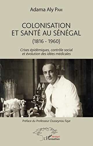 Colonisation et santé au Sénégal: (1816-1960) Crises épidémiques, contrôle social et évolution des idées médicales