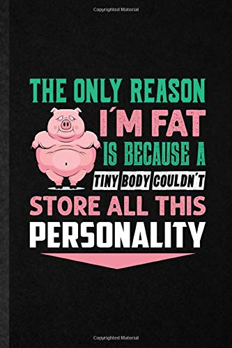 The Only Reason I'm Fat Is Because a Tiny Body Couldn't Store All This Personality: Funny Fitness Workout Gym Lined Notebook Writing Journal Sport ... Graphic Birthday Gift Cute Ruled 110 Pages