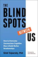 The Blindspots Between Us: How to Overcome Unconscious Cognitive Bias & Build Better Relationships