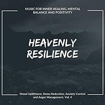 Heavenly Resilience (Music For Inner Healing, Mental Balance And Positivity) (Mood Upliftment, Stress Reduction, Anxiety Control And Anger Management, Vol. 4)