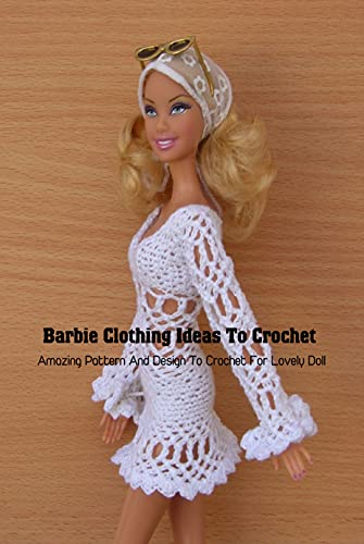 Barbie Clothing Ideas To Crochet: Amazing Pattern And Design To Crochet For Lovely Doll: DIY Barbie Clothes (English Edition)