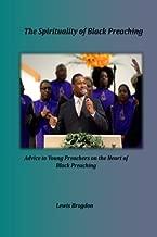The Spirituality of Black Preaching: Advice to Young Preachers on the Heart of Black Preaching