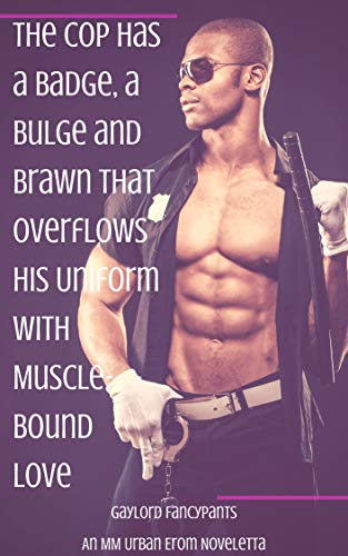 The Cop Has a Badge, a Bulge and Brawn That Overflows His Uniform With Muscle-Bound Love: An MM Urban Erom Noveletta (English Edition)