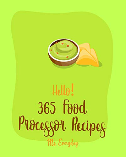Hello! 365 Food Processor Recipes: Best Food Processor Cookbook Ever For Beginners [Pesto Recipe, Caramel Cookbook, Puree Recipes, Black Bean Recipes, ... Pie Tart Recipe] [Book 1] (English Edition)