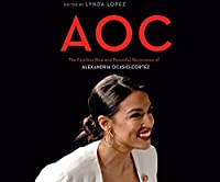 Aoc: The Fearless Rise of Alexandria Ocasio-cortez and What It Means for America