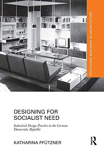 Designing for Socialist Need: Industrial Design Practice in the German Democratic Republic (Routledge Research in Architecture)