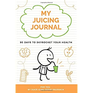 My Juicing Journal: 90 Days To Skyrocket Your Health |