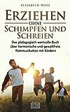 Erziehen ohne Schimpfen und Schreien: Das pädagogisch wertvolle Buch über harmonische und gewaltfreie Kommunikation mit Kindern