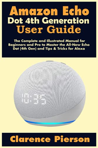 Amazon Echo Dot 4th Generation User Guide: The Complete and Illustrated Manual for Beginners and Pro to Master the All-New Echo Dot (4th Gen) and Tips & Tricks for Alexa (Latest Echo Device Manual)