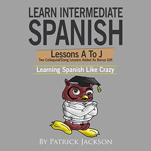 Learn Intermediate Spanish: Lessons A to J from Learning Spanish Like Crazy, Level 2     Includes Two Bonus Spanish Slang Lessons              By:                                                                                                                                 Patrick Jackson                               Narrated by:                                                                                                                                 Jose Rivera,                                                                                        Juan Martinez,                                                                                        Jessica Ramos                      Length: 5 hrs and 44 mins     Not rated yet     Overall 0.0