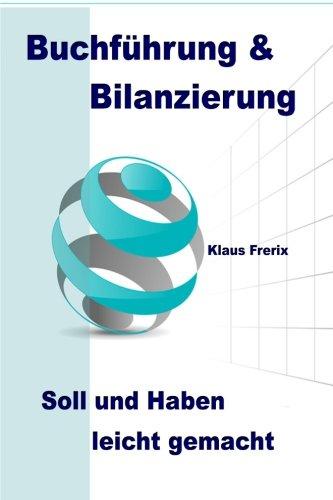 Buchführung & Bilanzierung: Soll und Haben leicht gemacht - Die wichtigsten Grundlagen für den Lai
