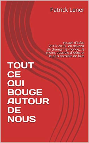 TOUT CE QUI BOUGE AUTOUR DE NOUS: recueil d'infos 2017>2018...en devenir de changer le monde...le moins possible d'idées et le plus possible de faits (French Edition)