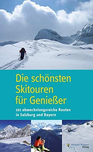 Die schönsten Skitouren für Genießer: 101 abwechslungsreiche Routen in Salzburg und Bayern