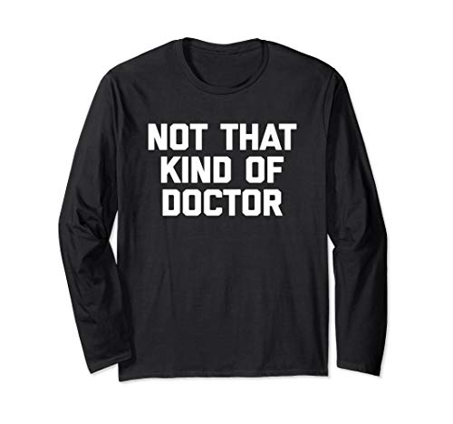 Not That Kind Of Doctor T-Shirt funny saying sarcastic PhD Long Sleeve T-Shirt