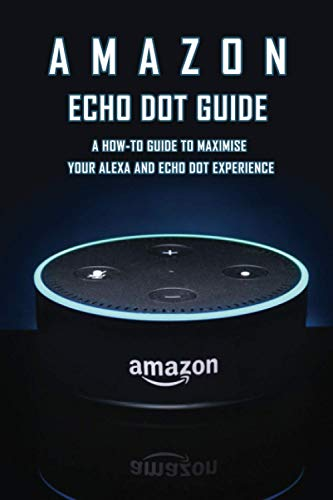 Amazon Echo Dot Guide: A How-To Guide To Maximise Your Alexa And Echo Dot Experience: How To Use Echo Dot