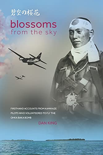 Blossoms from the Sky: Firsthand Accounts from Kamikaze Pilots Who Volunteered to Fly the Ohka Baka Bomb (Firsthand Accounts and True Stories from Japanese WWII Combat Veterans)
