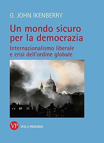 Un mondo sicuro per la democrazia. Internazionalismo liberale e crisi dell'ordine globale